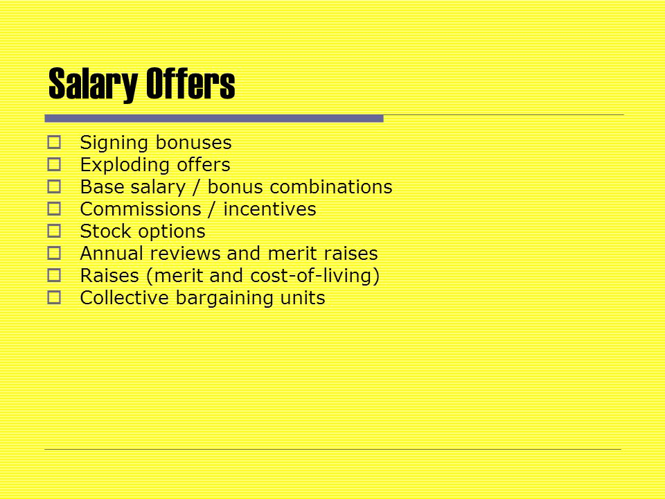 Salary Offers  Signing bonuses  Exploding offers  Base salary / bonus combinations  Commissions / incentives  Stock options  Annual reviews and merit raises  Raises (merit and cost-of-living)  Collective bargaining units