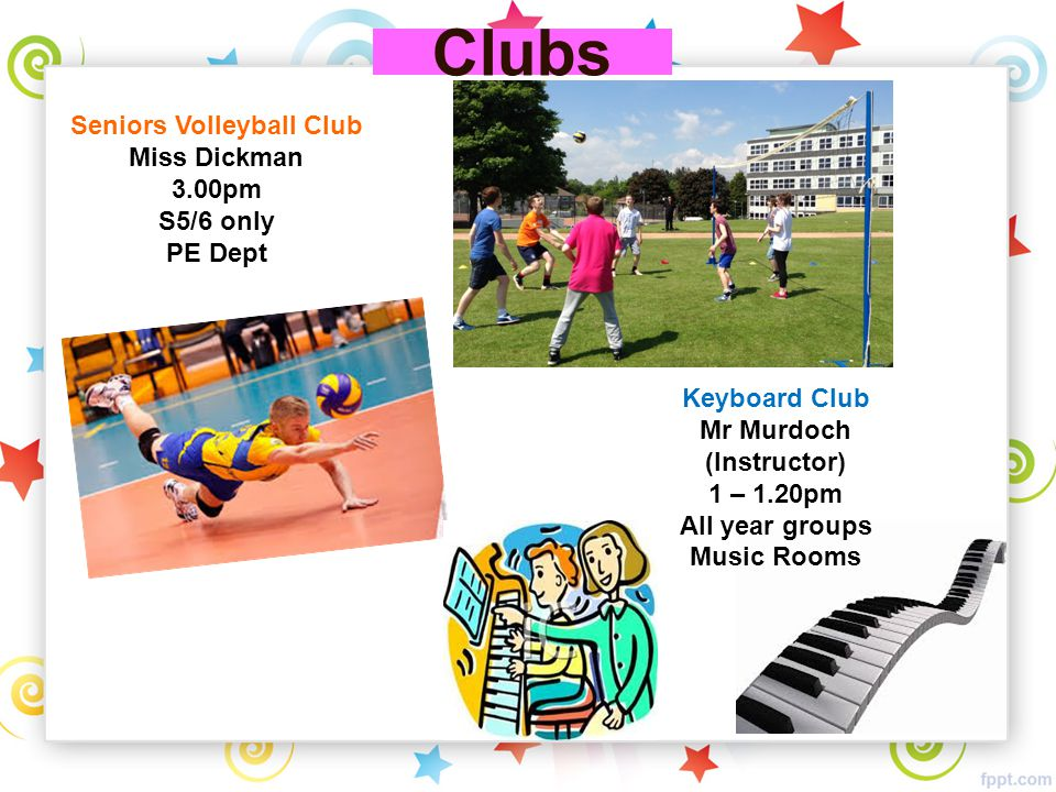 Clubs Seniors Volleyball Club Miss Dickman 3.00pm S5/6 only PE Dept Keyboard Club Mr Murdoch (Instructor) 1 – 1.20pm All year groups Music Rooms