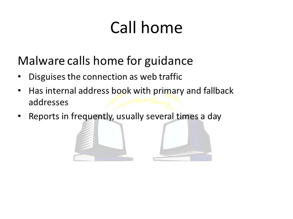 Malware calls home for guidance Disguises the connection as web traffic Has internal address book with primary and fallback addresses Reports in frequently, usually several times a day
