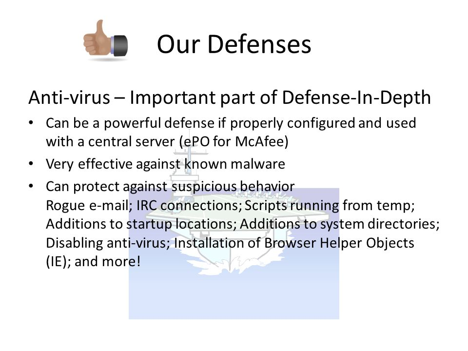 Anti-virus – Important part of Defense-In-Depth Can be a powerful defense if properly configured and used with a central server (ePO for McAfee) Very effective against known malware Can protect against suspicious behavior Rogue e-mail; IRC connections; Scripts running from temp; Additions to startup locations; Additions to system directories; Disabling anti-virus; Installation of Browser Helper Objects (IE); and more.