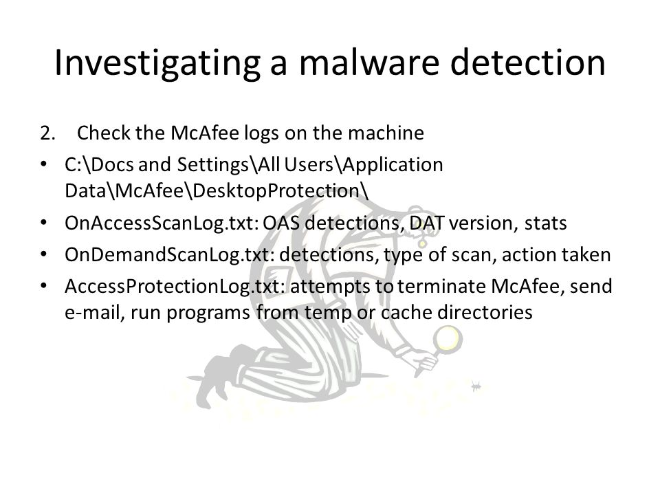 2.Check the McAfee logs on the machine C:\Docs and Settings\All Users\Application Data\McAfee\DesktopProtection\ OnAccessScanLog.txt: OAS detections, DAT version, stats OnDemandScanLog.txt: detections, type of scan, action taken AccessProtectionLog.txt: attempts to terminate McAfee, send e-mail, run programs from temp or cache directories Investigating a malware detection