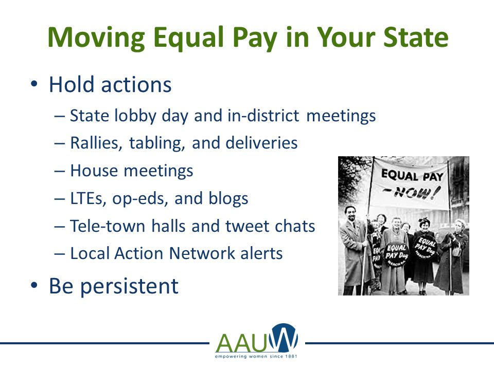 Moving Equal Pay in Your State Hold actions –S–State lobby day and in-district meetings –R–Rallies, tabling, and deliveries –H–House meetings –L–LTEs, op-eds, and blogs –T–Tele-town halls and tweet chats –L–Local Action Network alerts Be persistent