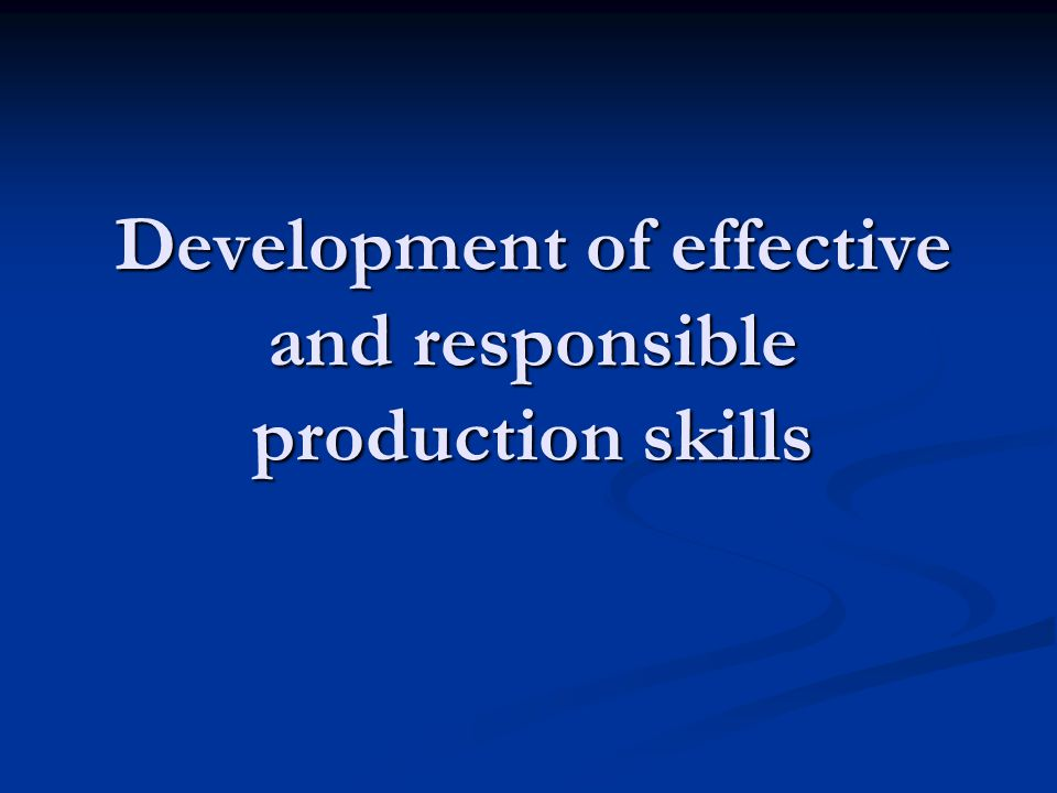 Development of effective and responsible production skills