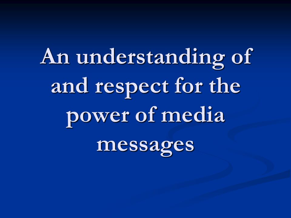 An understanding of and respect for the power of media messages