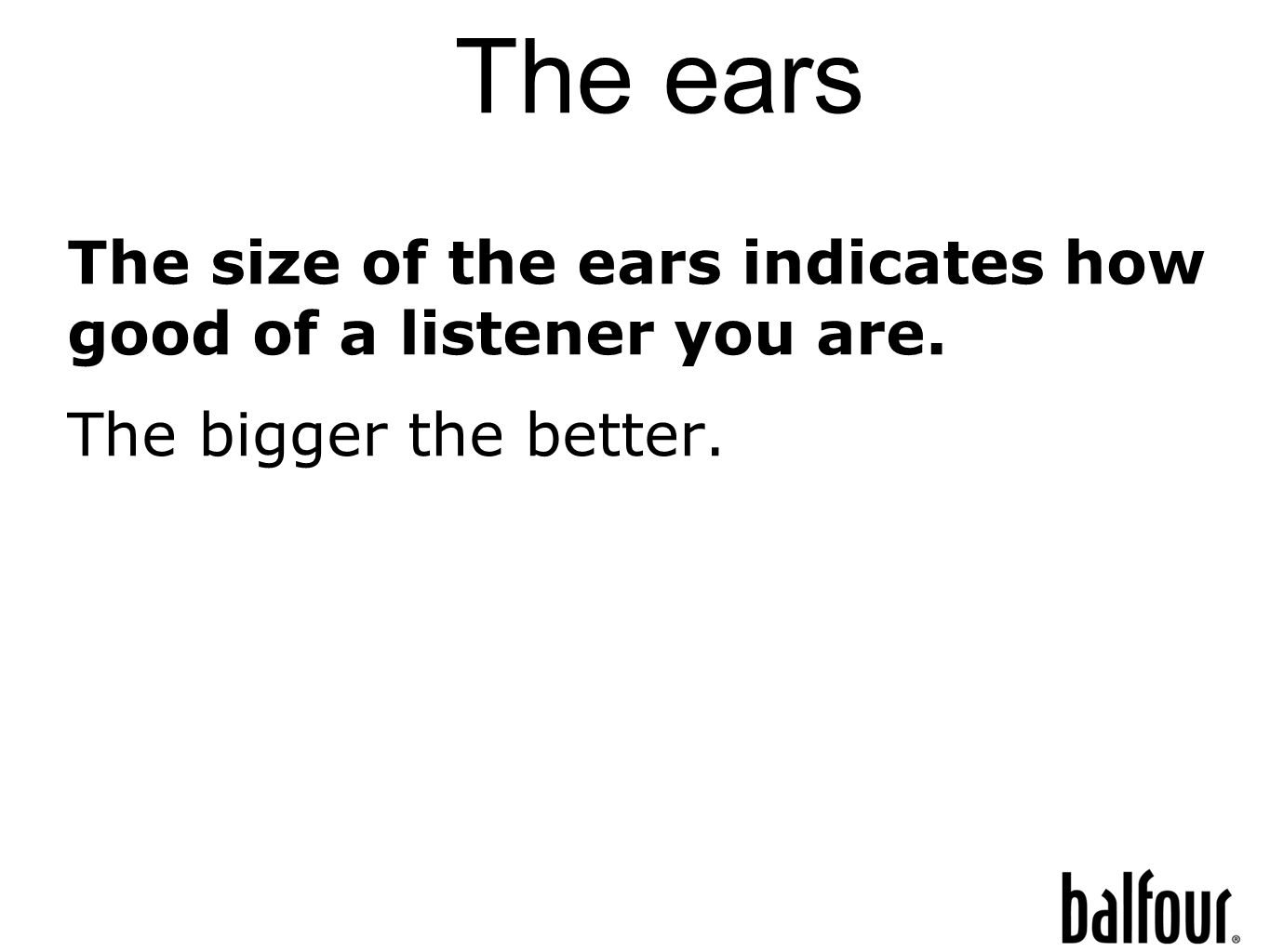 The ears The size of the ears indicates how good of a listener you are. The bigger the better.