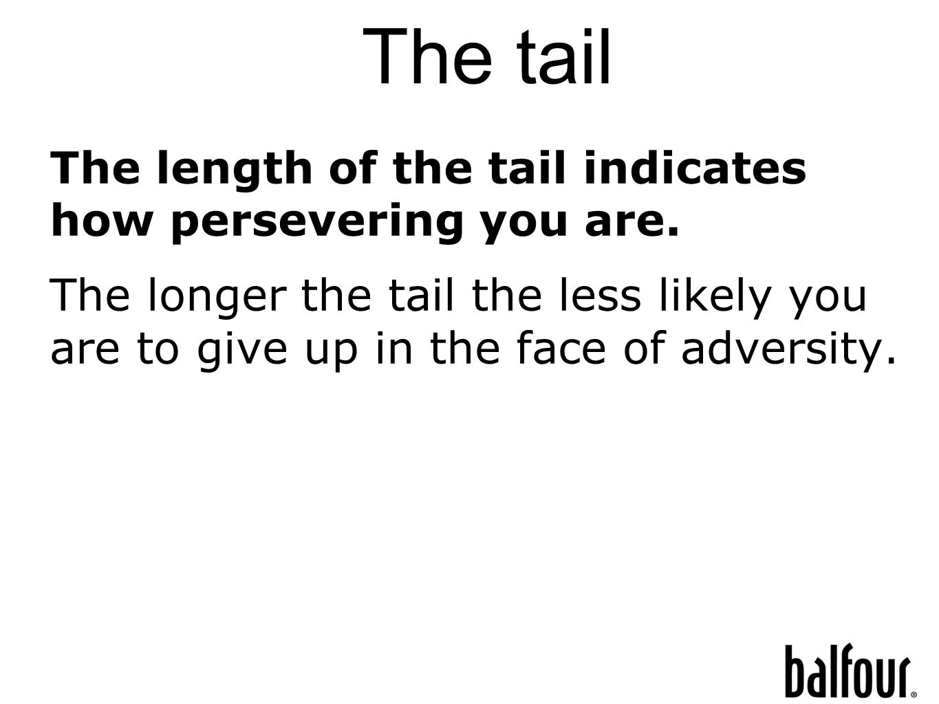 The tail The length of the tail indicates how persevering you are.