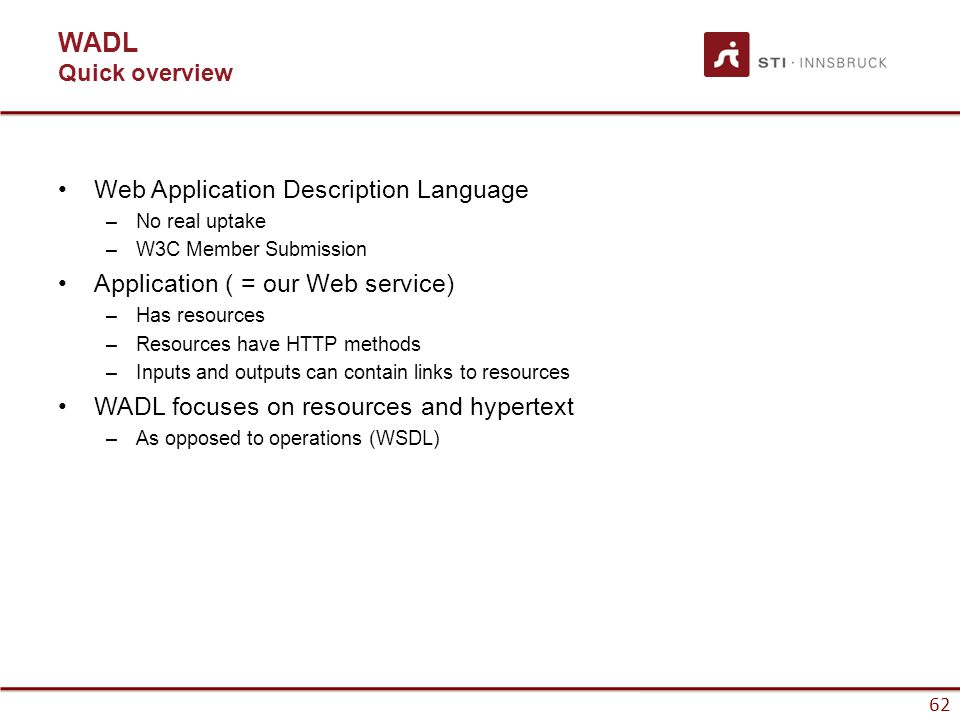 62 WADL Quick overview Web Application Description Language –No real uptake –W3C Member Submission Application ( = our Web service) –Has resources –Resources have HTTP methods –Inputs and outputs can contain links to resources WADL focuses on resources and hypertext –As opposed to operations (WSDL)