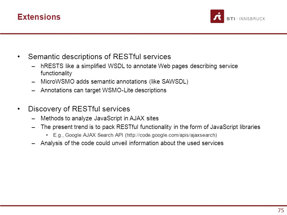 75 Extensions Semantic descriptions of RESTful services –hRESTS like a simplified WSDL to annotate Web pages describing service functionality –MicroWSMO adds semantic annotations (like SAWSDL) –Annotations can target WSMO-Lite descriptions Discovery of RESTful services –Methods to analyze JavaScript in AJAX sites –The present trend is to pack RESTful functionality in the form of JavaScript libraries E.g., Google AJAX Search API (http://code.google.com/apis/ajaxsearch) –Analysis of the code could unveil information about the used services