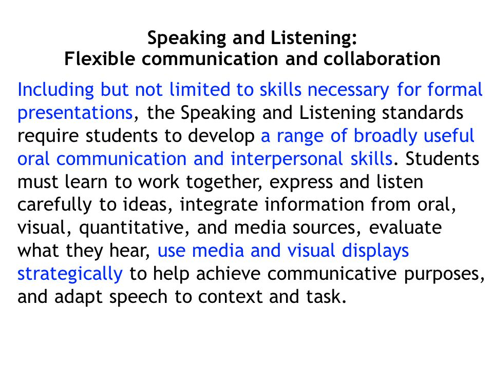 Speaking and Listening: Flexible communication and collaboration Including but not limited to skills necessary for formal presentations, the Speaking and Listening standards require students to develop a range of broadly useful oral communication and interpersonal skills.
