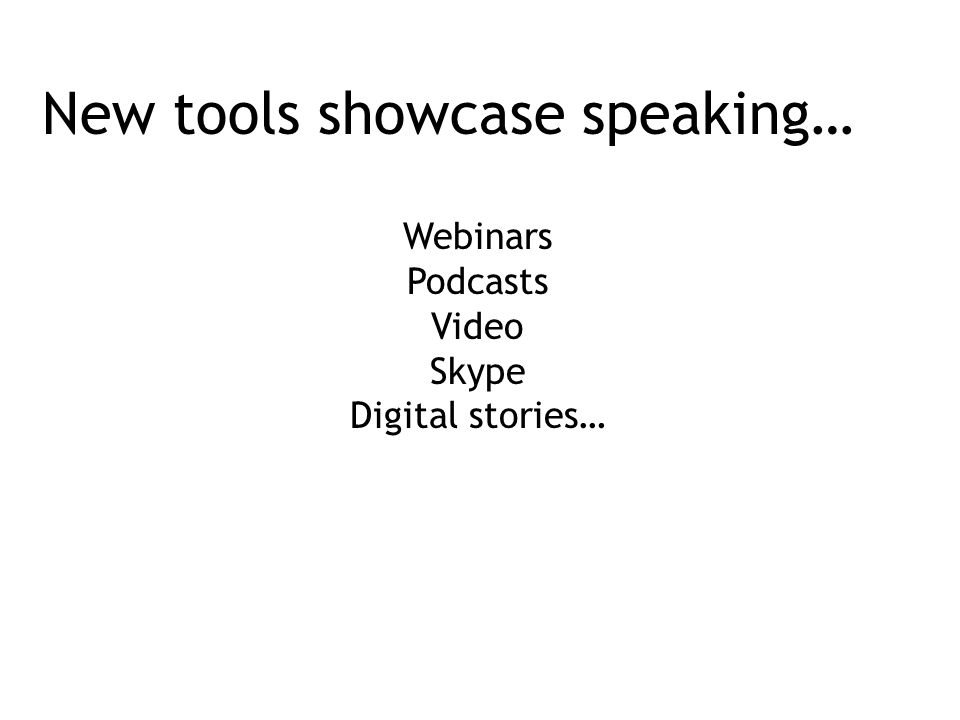 New tools showcase speaking… Webinars Podcasts Video Skype Digital stories…