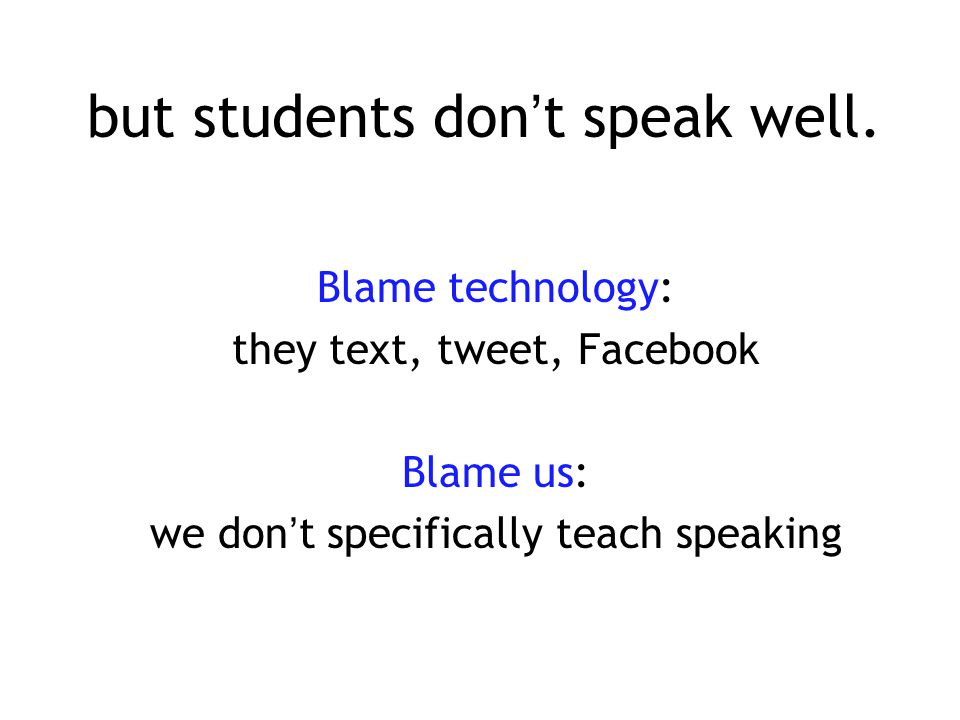 but students don't speak well. Blame technology: they text, tweet, Facebook Blame us: we don't specifically teach speaking