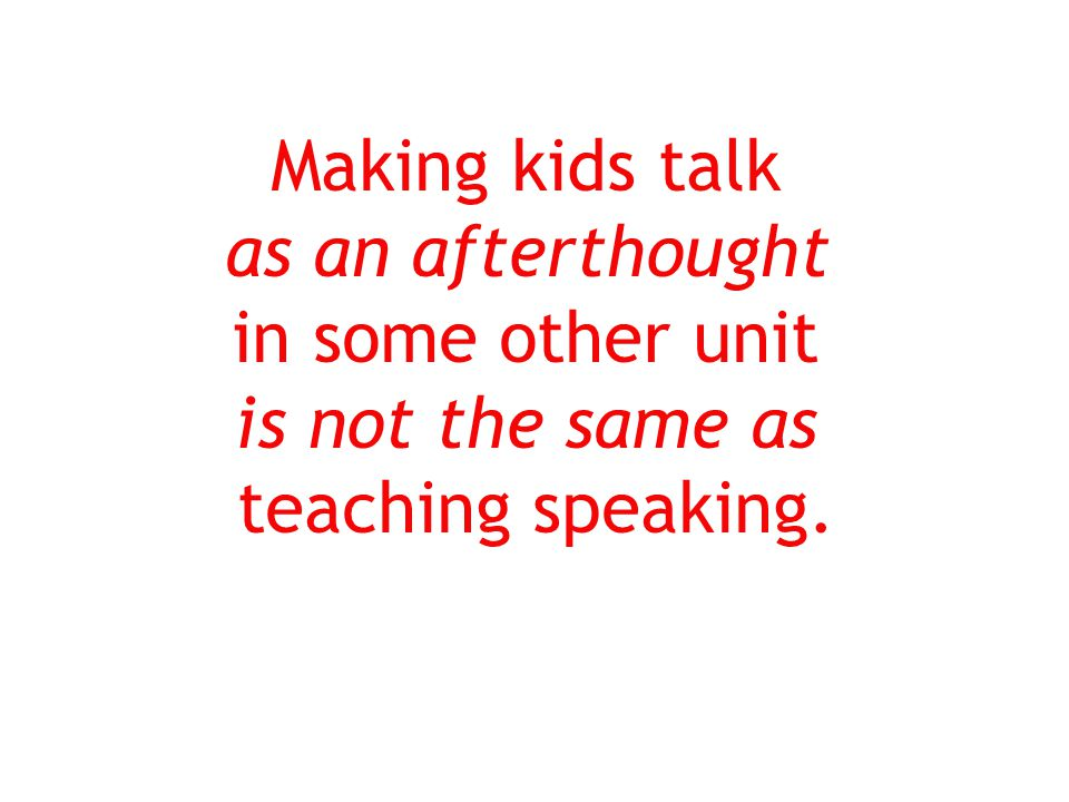 Making kids talk as an afterthought in some other unit is not the same as teaching speaking.