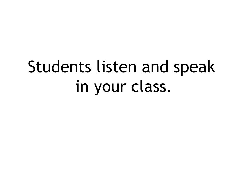 Students listen and speak in your class.