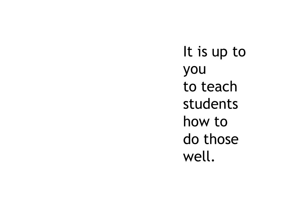 It is up to you to teach students how to do those well.