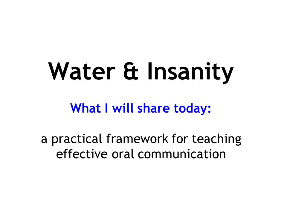 Water & Insanity What I will share today: a practical framework for teaching effective oral communication