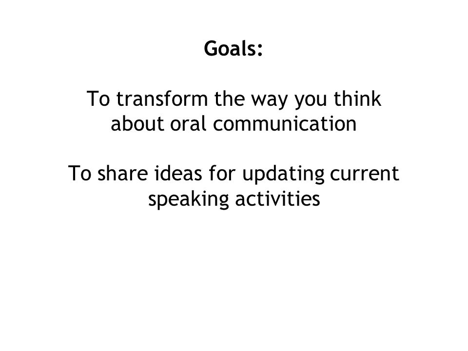 Goals: To transform the way you think about oral communication To share ideas for updating current speaking activities