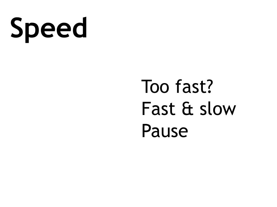 Speed Too fast? Fast & slow Pause