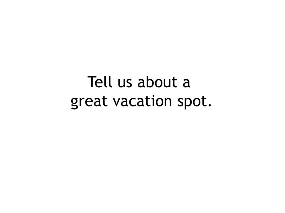 Tell us about a great vacation spot.