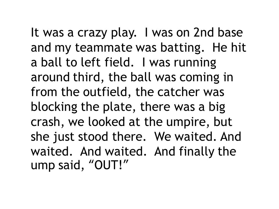 It was a crazy play. I was on 2nd base and my teammate was batting. He hit a ball to left field. I was running around third, the ball was coming in fr