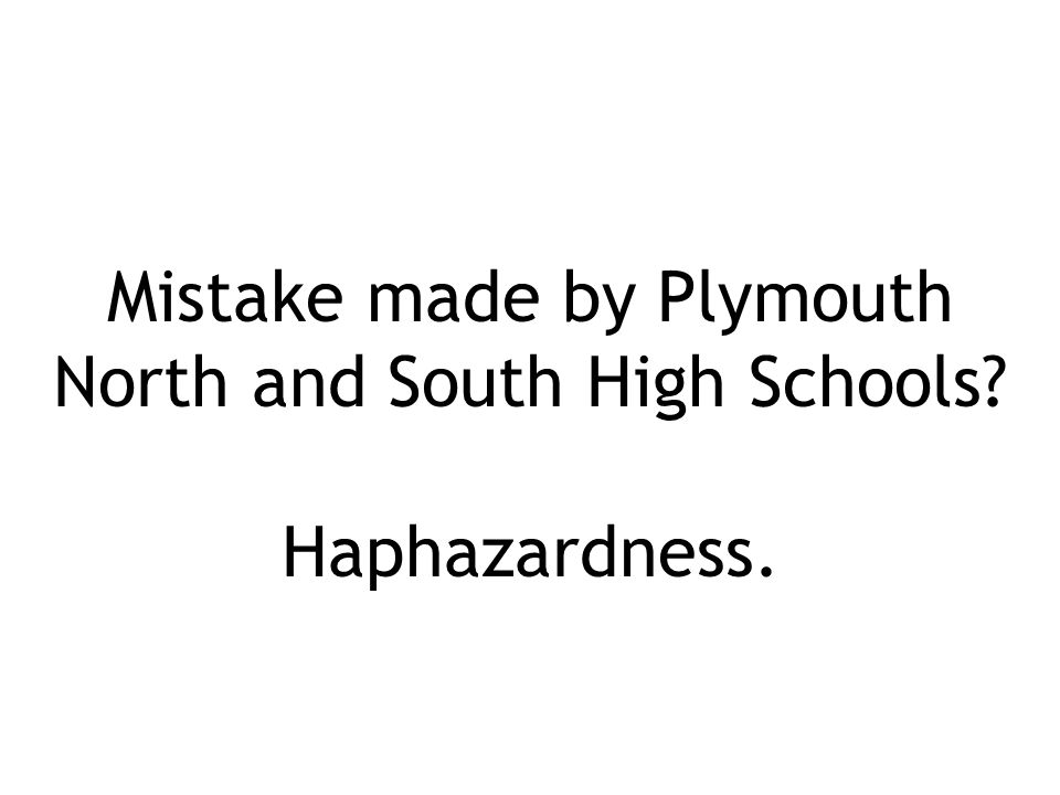 Mistake made by Plymouth North and South High Schools Haphazardness.