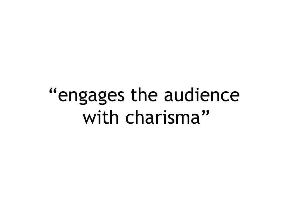 """engages the audience with charisma"""
