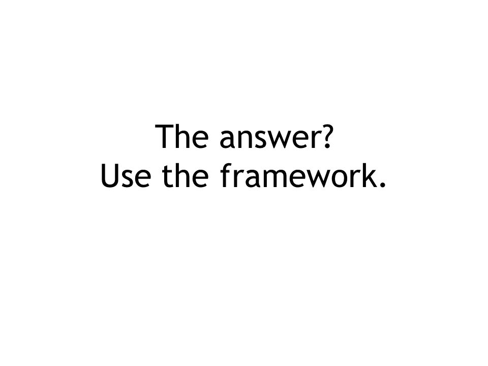 The answer Use the framework.