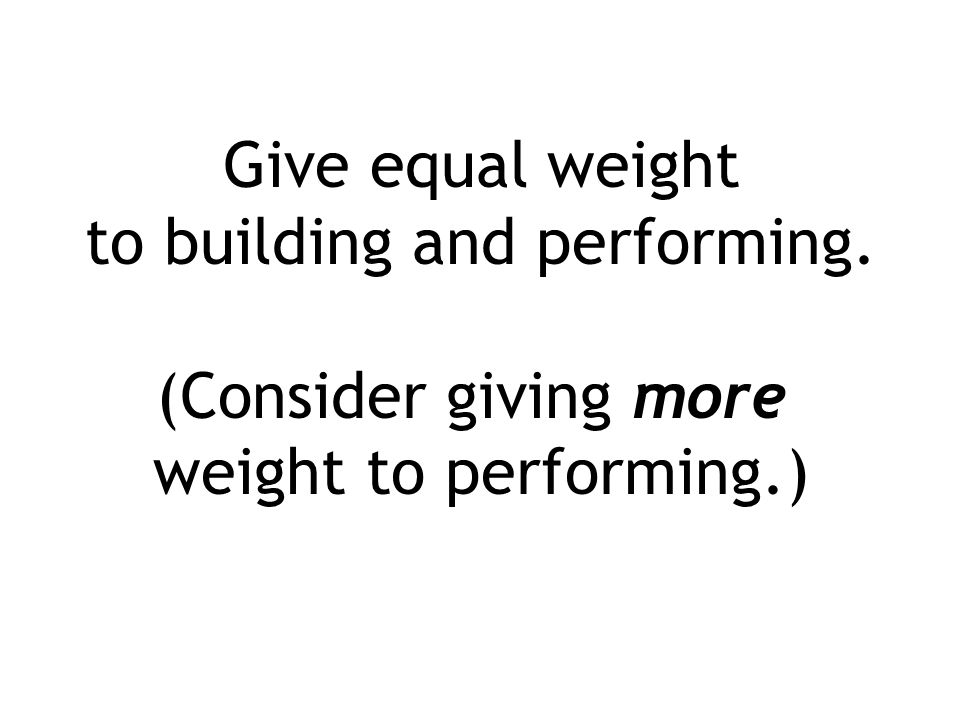 Give equal weight to building and performing. (Consider giving more weight to performing.)