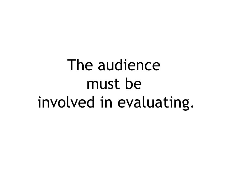 The audience must be involved in evaluating.