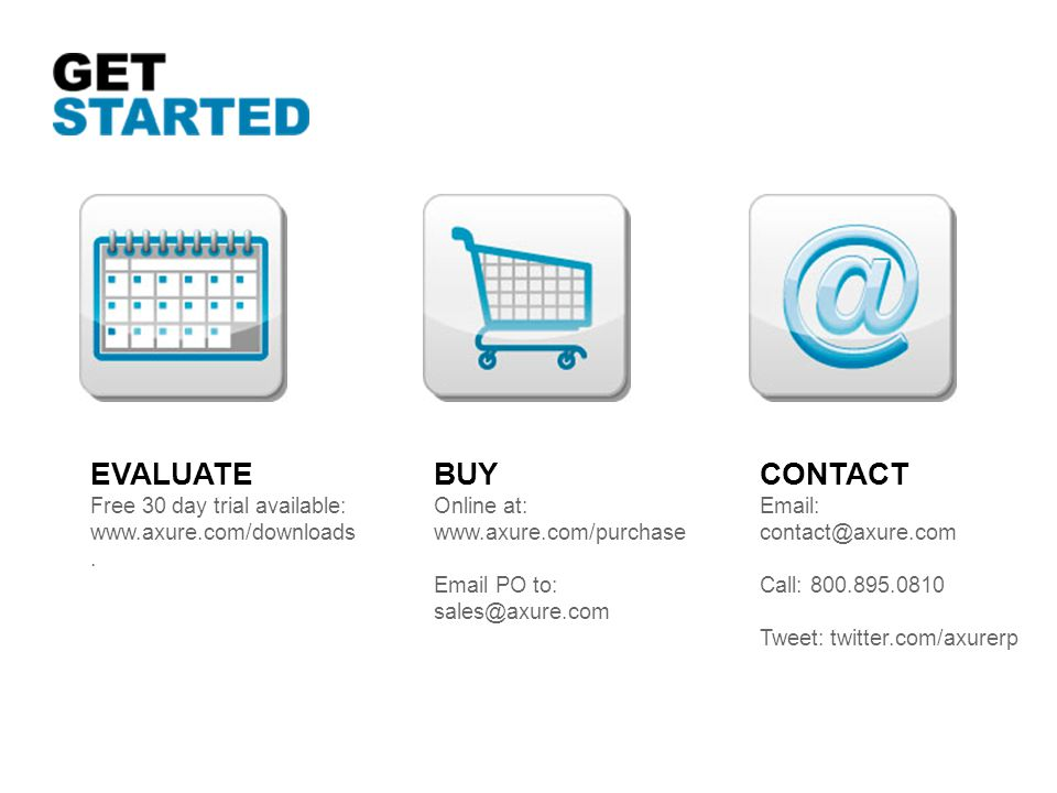 EVALUATE Free 30 day trial available: www.axure.com/downloads. BUY Online at: www.axure.com/purchase Email PO to: sales@axure.com CONTACT Email: conta
