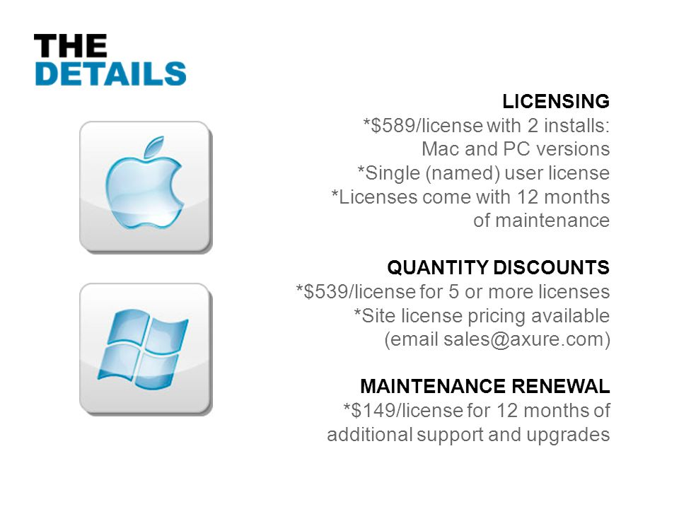 LICENSING *$589/license with 2 installs: Mac and PC versions *Single (named) user license *Licenses come with 12 months of maintenance QUANTITY DISCOUNTS *$539/license for 5 or more licenses *Site license pricing available (email sales@axure.com) MAINTENANCE RENEWAL *$149/license for 12 months of additional support and upgrades