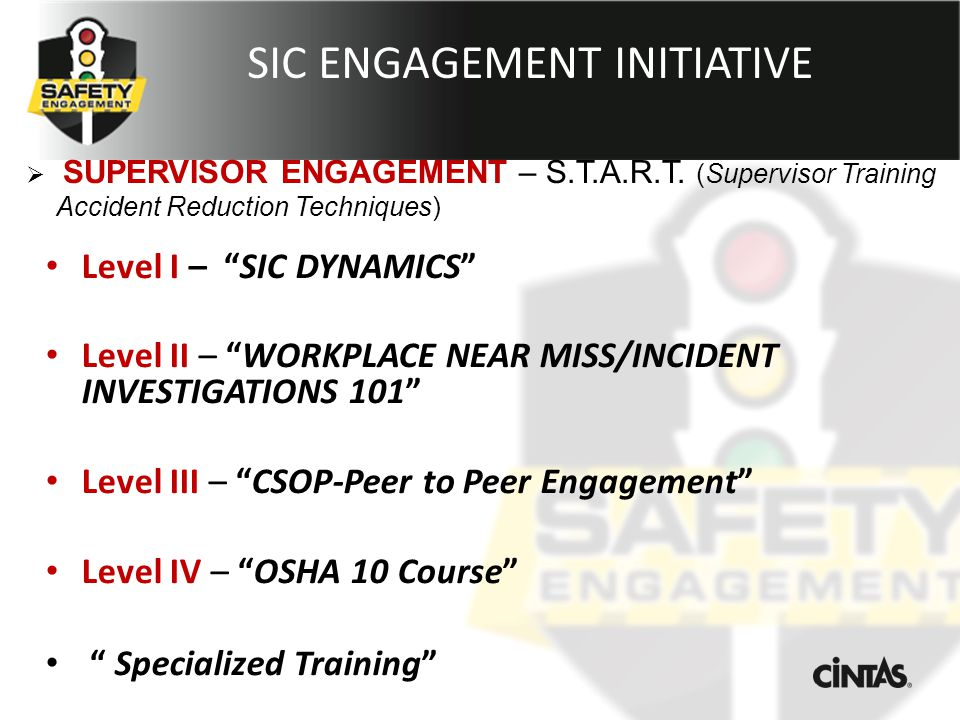 SIC ENGAGEMENT INITIATIVE Level I – SIC DYNAMICS Level II – WORKPLACE NEAR MISS/INCIDENT INVESTIGATIONS 101 Level III – CSOP-Peer to Peer Engagement Level IV – OSHA 10 Course Specialized Training  SUPERVISOR ENGAGEMENT – S.T.A.R.T.