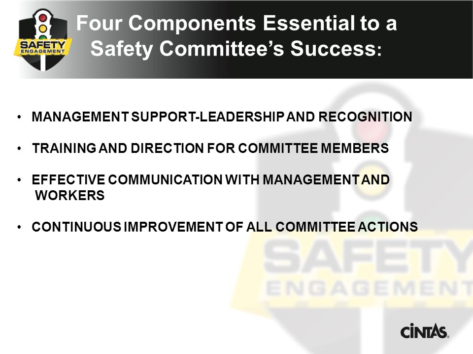 Four Components Essential to a Safety Committee's Success : MANAGEMENT SUPPORT-LEADERSHIP AND RECOGNITION TRAINING AND DIRECTION FOR COMMITTEE MEMBERS EFFECTIVE COMMUNICATION WITH MANAGEMENT AND WORKERS CONTINUOUS IMPROVEMENT OF ALL COMMITTEE ACTIONS
