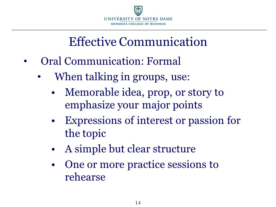 14 Effective Communication Oral Communication: Formal When talking in groups, use: Memorable idea, prop, or story to emphasize your major points Expressions of interest or passion for the topic A simple but clear structure One or more practice sessions to rehearse