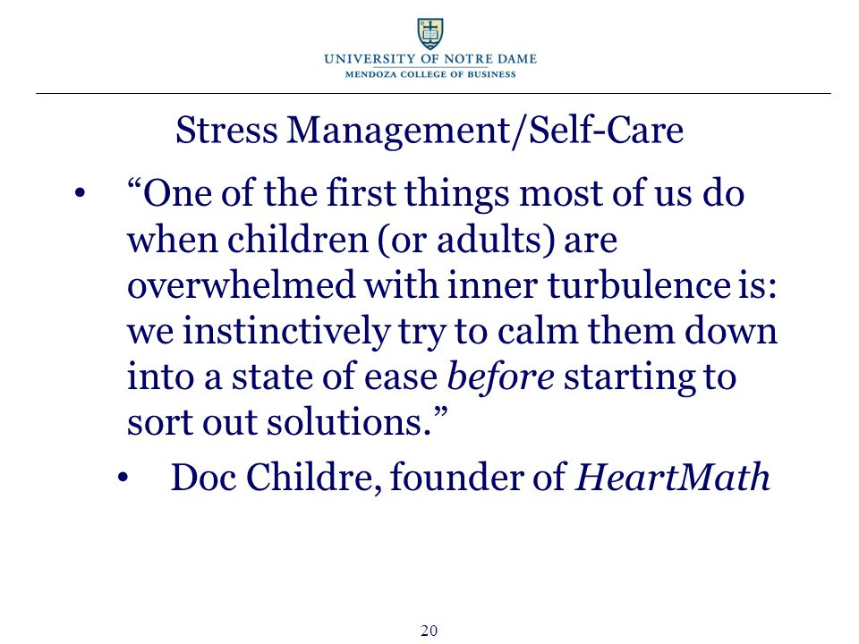 20 Stress Management/Self-Care One of the first things most of us do when children (or adults) are overwhelmed with inner turbulence is: we instinctively try to calm them down into a state of ease before starting to sort out solutions. Doc Childre, founder of HeartMath