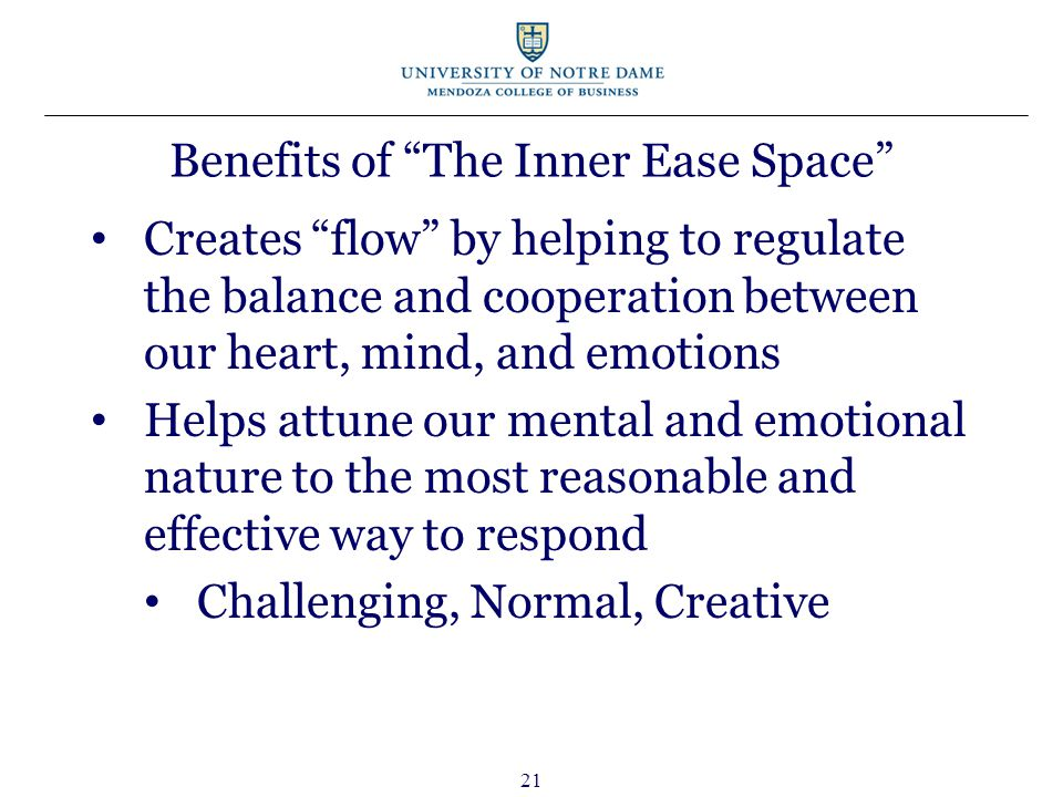 21 Benefits of The Inner Ease Space Creates flow by helping to regulate the balance and cooperation between our heart, mind, and emotions Helps attune our mental and emotional nature to the most reasonable and effective way to respond Challenging, Normal, Creative
