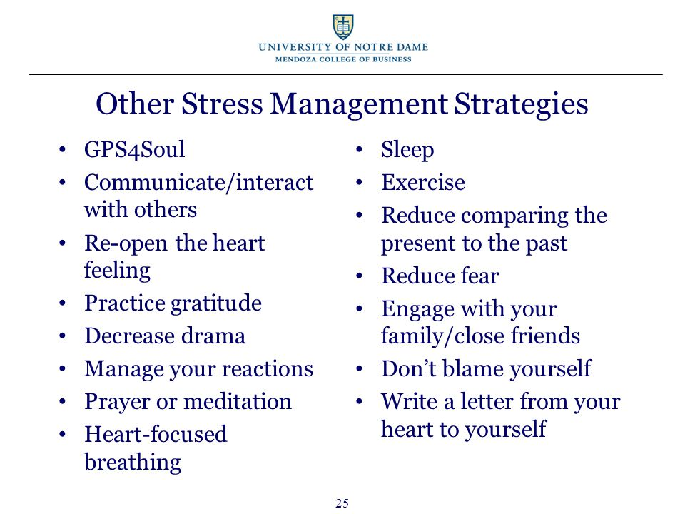 Other Stress Management Strategies GPS4Soul Communicate/interact with others Re-open the heart feeling Practice gratitude Decrease drama Manage your reactions Prayer or meditation Heart-focused breathing Sleep Exercise Reduce comparing the present to the past Reduce fear Engage with your family/close friends Don't blame yourself Write a letter from your heart to yourself 25