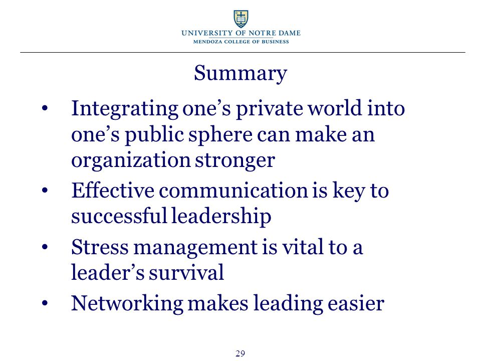 29 Summary Integrating one's private world into one's public sphere can make an organization stronger Effective communication is key to successful leadership Stress management is vital to a leader's survival Networking makes leading easier