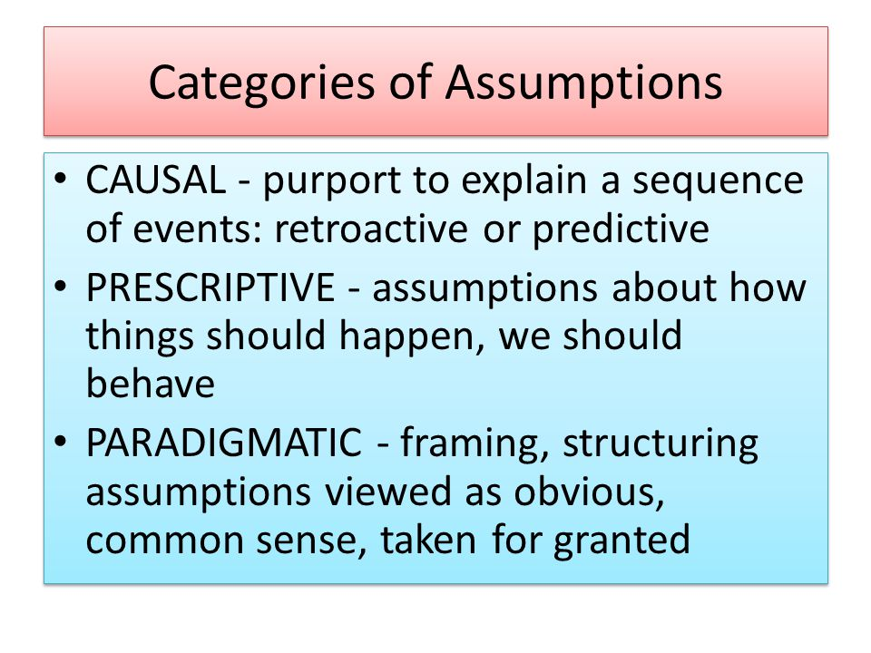 Categories of Assumptions CAUSAL - purport to explain a sequence of events: retroactive or predictive PRESCRIPTIVE - assumptions about how things should happen, we should behave PARADIGMATIC - framing, structuring assumptions viewed as obvious, common sense, taken for granted CAUSAL - purport to explain a sequence of events: retroactive or predictive PRESCRIPTIVE - assumptions about how things should happen, we should behave PARADIGMATIC - framing, structuring assumptions viewed as obvious, common sense, taken for granted
