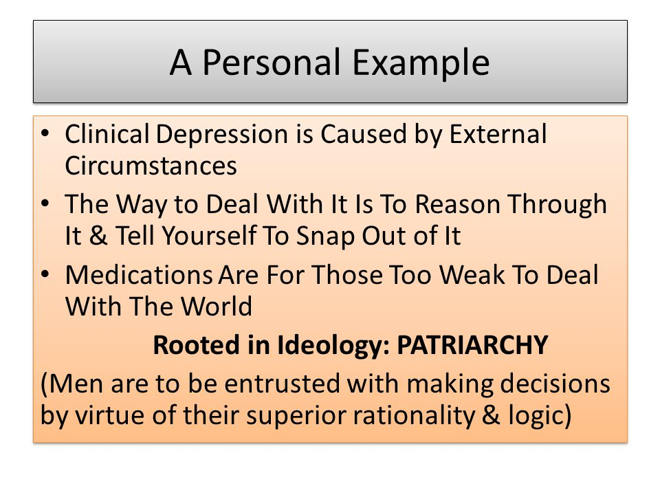 A Personal Example Clinical Depression is Caused by External Circumstances The Way to Deal With It Is To Reason Through It & Tell Yourself To Snap Out of It Medications Are For Those Too Weak To Deal With The World Rooted in Ideology: PATRIARCHY (Men are to be entrusted with making decisions by virtue of their superior rationality & logic) Clinical Depression is Caused by External Circumstances The Way to Deal With It Is To Reason Through It & Tell Yourself To Snap Out of It Medications Are For Those Too Weak To Deal With The World Rooted in Ideology: PATRIARCHY (Men are to be entrusted with making decisions by virtue of their superior rationality & logic)