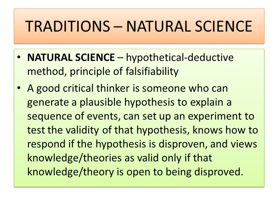 TRADITIONS – NATURAL SCIENCE NATURAL SCIENCE – hypothetical-deductive method, principle of falsifiability A good critical thinker is someone who can generate a plausible hypothesis to explain a sequence of events, can set up an experiment to test the validity of that hypothesis, knows how to respond if the hypothesis is disproven, and views knowledge/theories as valid only if that knowledge/theory is open to being disproved.