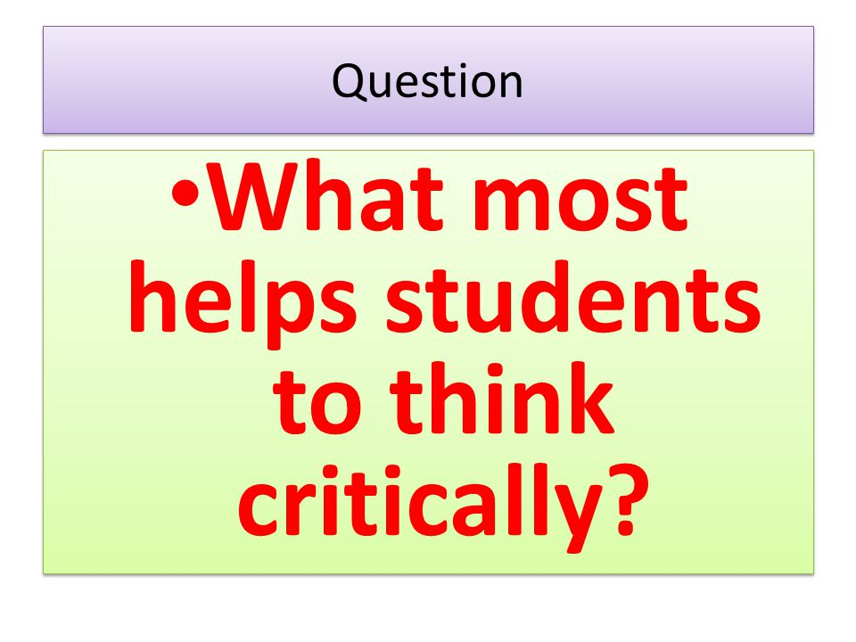 Question What most helps students to think critically