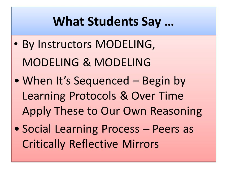 What Students Say … By Instructors MODELING, MODELING & MODELING When It's Sequenced – Begin by Learning Protocols & Over Time Apply These to Our Own Reasoning Social Learning Process – Peers as Critically Reflective Mirrors By Instructors MODELING, MODELING & MODELING When It's Sequenced – Begin by Learning Protocols & Over Time Apply These to Our Own Reasoning Social Learning Process – Peers as Critically Reflective Mirrors