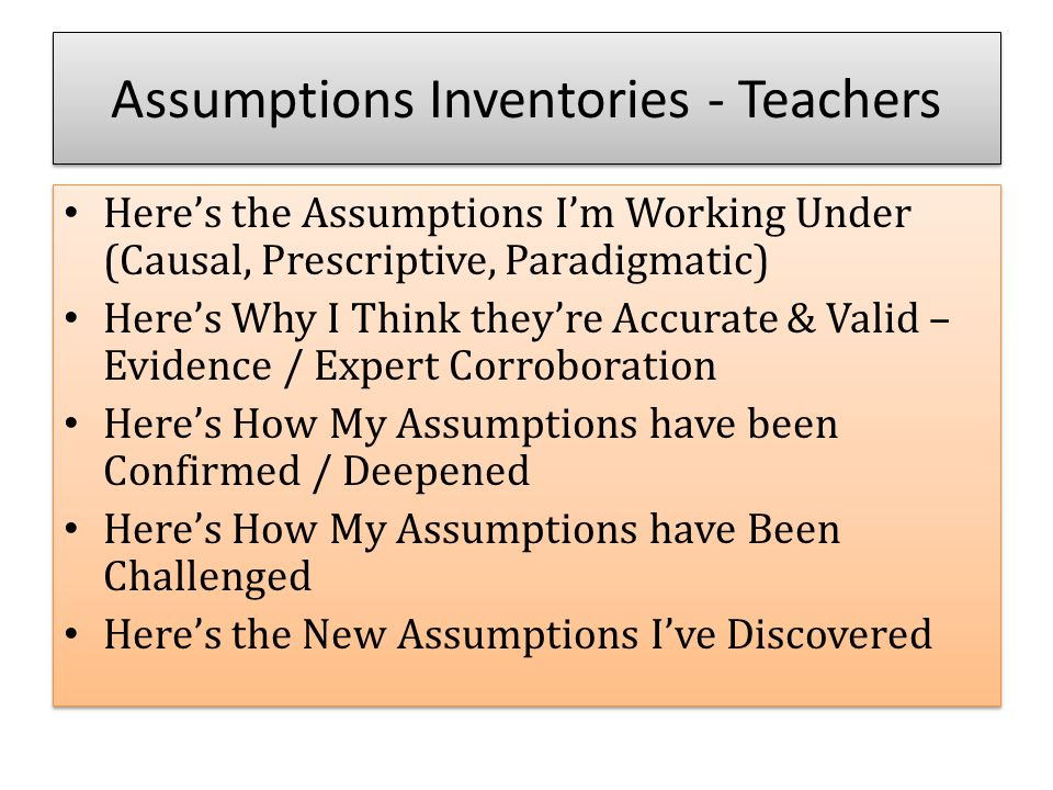 Assumptions Inventories - Teachers Here's the Assumptions I'm Working Under (Causal, Prescriptive, Paradigmatic) Here's Why I Think they're Accurate & Valid – Evidence / Expert Corroboration Here's How My Assumptions have been Confirmed / Deepened Here's How My Assumptions have Been Challenged Here's the New Assumptions I've Discovered Here's the Assumptions I'm Working Under (Causal, Prescriptive, Paradigmatic) Here's Why I Think they're Accurate & Valid – Evidence / Expert Corroboration Here's How My Assumptions have been Confirmed / Deepened Here's How My Assumptions have Been Challenged Here's the New Assumptions I've Discovered