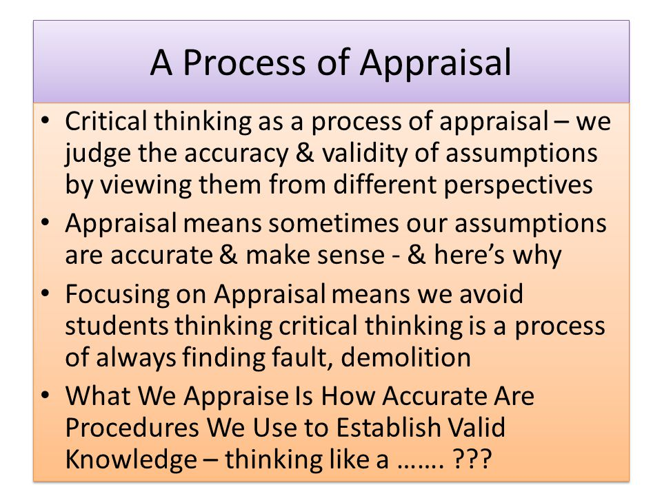 A Process of Appraisal Critical thinking as a process of appraisal – we judge the accuracy & validity of assumptions by viewing them from different perspectives Appraisal means sometimes our assumptions are accurate & make sense - & here's why Focusing on Appraisal means we avoid students thinking critical thinking is a process of always finding fault, demolition What We Appraise Is How Accurate Are Procedures We Use to Establish Valid Knowledge – thinking like a …….