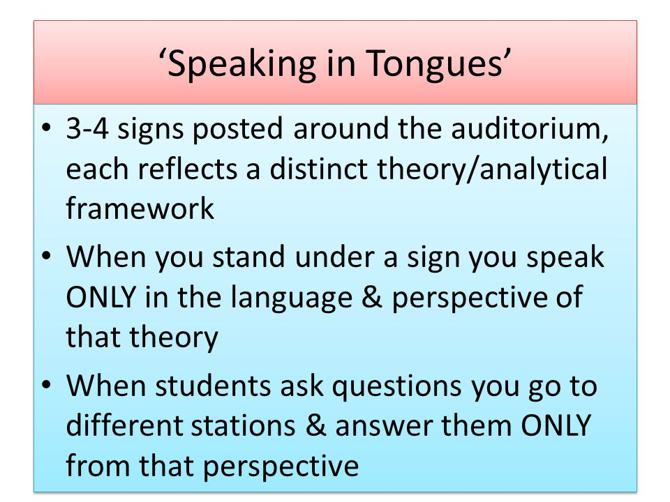 'Speaking in Tongues' 3-4 signs posted around the auditorium, each reflects a distinct theory/analytical framework When you stand under a sign you speak ONLY in the language & perspective of that theory When students ask questions you go to different stations & answer them ONLY from that perspective 3-4 signs posted around the auditorium, each reflects a distinct theory/analytical framework When you stand under a sign you speak ONLY in the language & perspective of that theory When students ask questions you go to different stations & answer them ONLY from that perspective