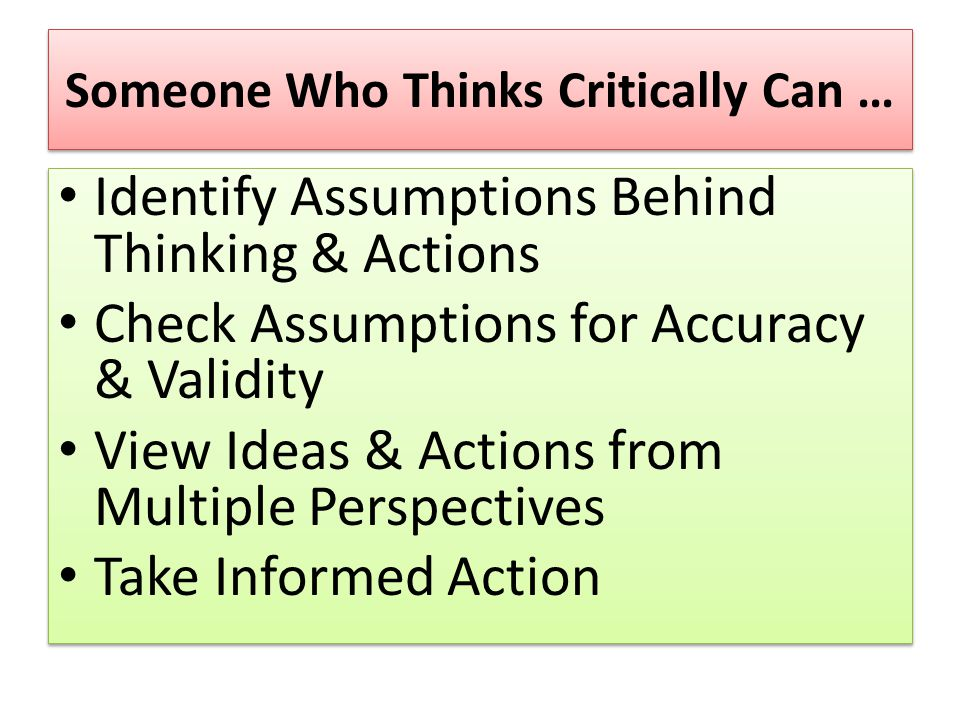 Someone Who Thinks Critically Can … Identify Assumptions Behind Thinking & Actions Check Assumptions for Accuracy & Validity View Ideas & Actions from Multiple Perspectives Take Informed Action Identify Assumptions Behind Thinking & Actions Check Assumptions for Accuracy & Validity View Ideas & Actions from Multiple Perspectives Take Informed Action