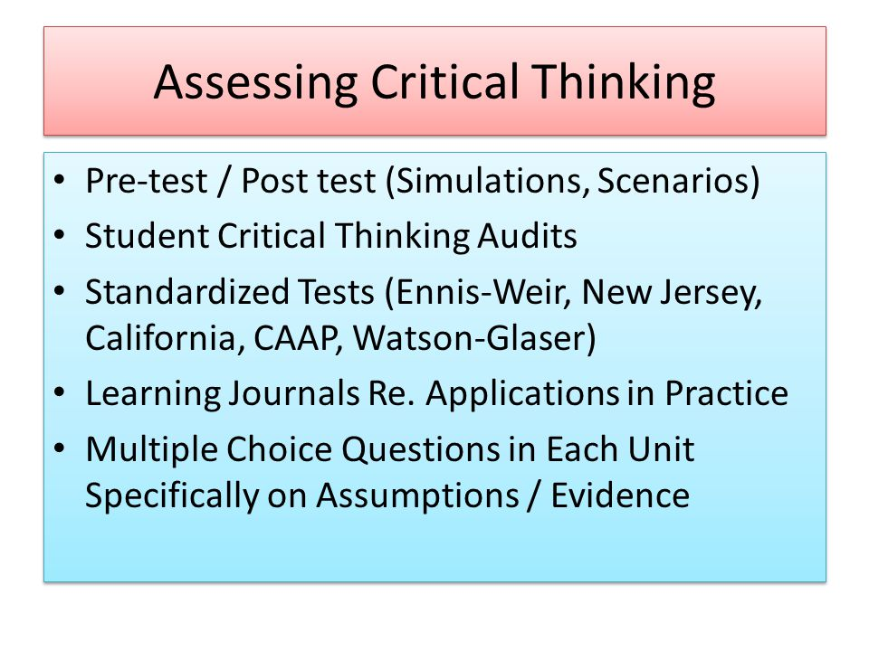 Assessing Critical Thinking Pre-test / Post test (Simulations, Scenarios) Student Critical Thinking Audits Standardized Tests (Ennis-Weir, New Jersey, California, CAAP, Watson-Glaser) Learning Journals Re.