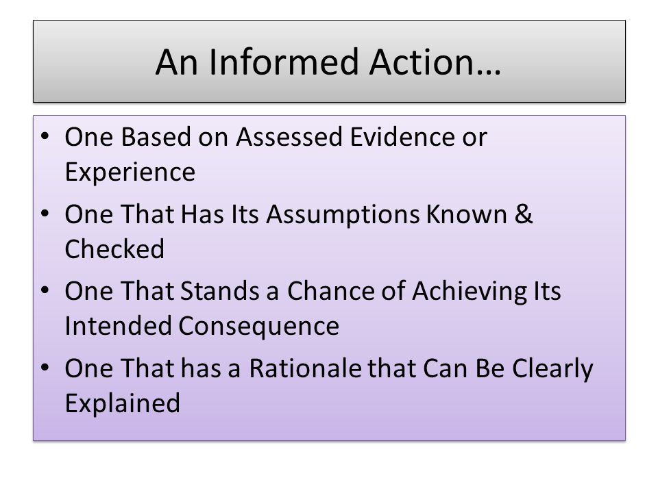 An Informed Action… One Based on Assessed Evidence or Experience One That Has Its Assumptions Known & Checked One That Stands a Chance of Achieving Its Intended Consequence One That has a Rationale that Can Be Clearly Explained One Based on Assessed Evidence or Experience One That Has Its Assumptions Known & Checked One That Stands a Chance of Achieving Its Intended Consequence One That has a Rationale that Can Be Clearly Explained
