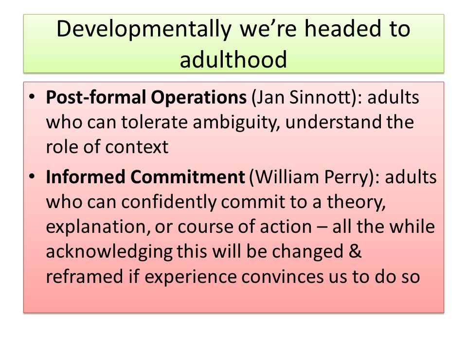 Developmentally we're headed to adulthood Post-formal Operations (Jan Sinnott): adults who can tolerate ambiguity, understand the role of context Informed Commitment (William Perry): adults who can confidently commit to a theory, explanation, or course of action – all the while acknowledging this will be changed & reframed if experience convinces us to do so Post-formal Operations (Jan Sinnott): adults who can tolerate ambiguity, understand the role of context Informed Commitment (William Perry): adults who can confidently commit to a theory, explanation, or course of action – all the while acknowledging this will be changed & reframed if experience convinces us to do so