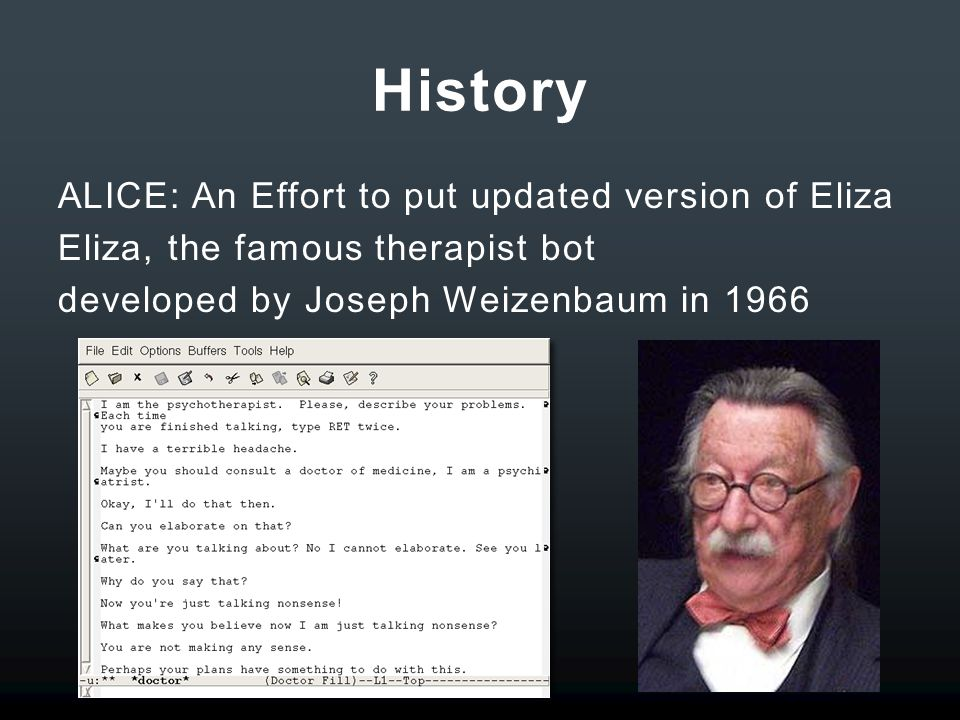 History ALICE: An Effort to put updated version of Eliza Eliza, the famous therapist bot developed by Joseph Weizenbaum in 1966